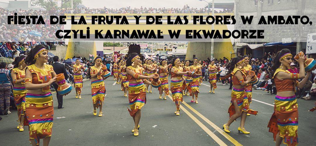 Fiesta de la Fruta y de las Flores w Ambato, czyli karnawał w Ekwadorze