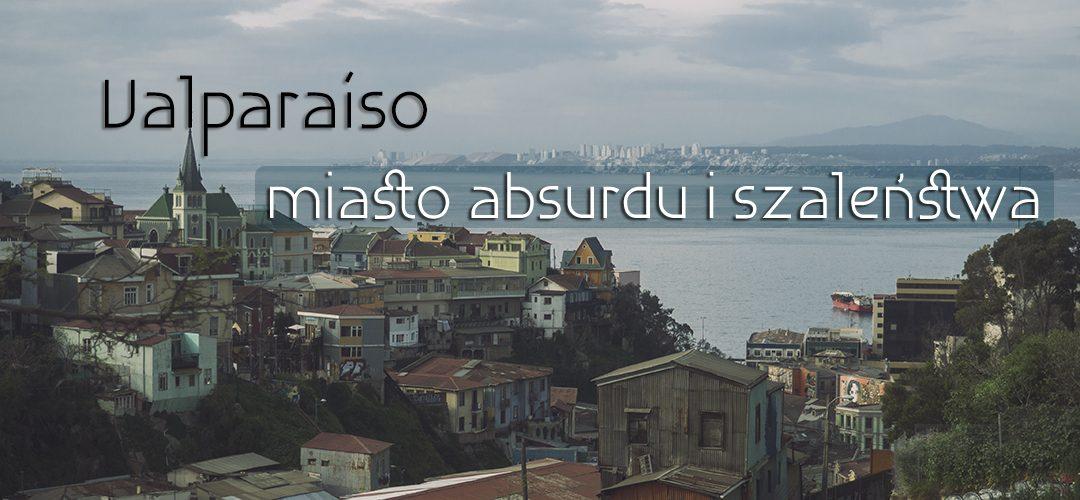 Valparaíso – miasto absurdu i szaleństwa