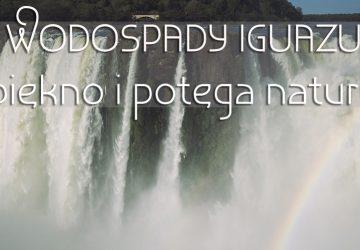 Wodospady Iguazu – piękno i potęga natury
