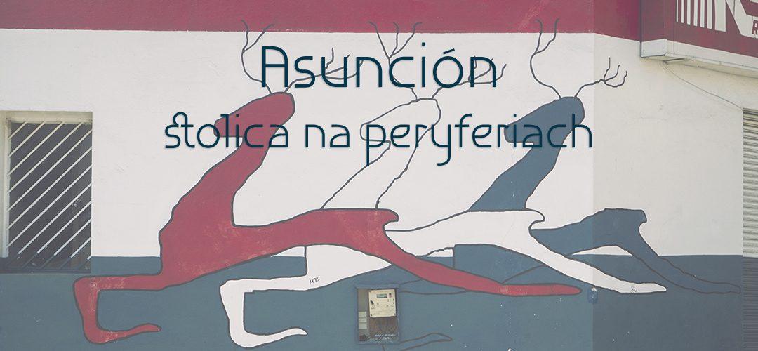 Asunción – stolica na peryferiach