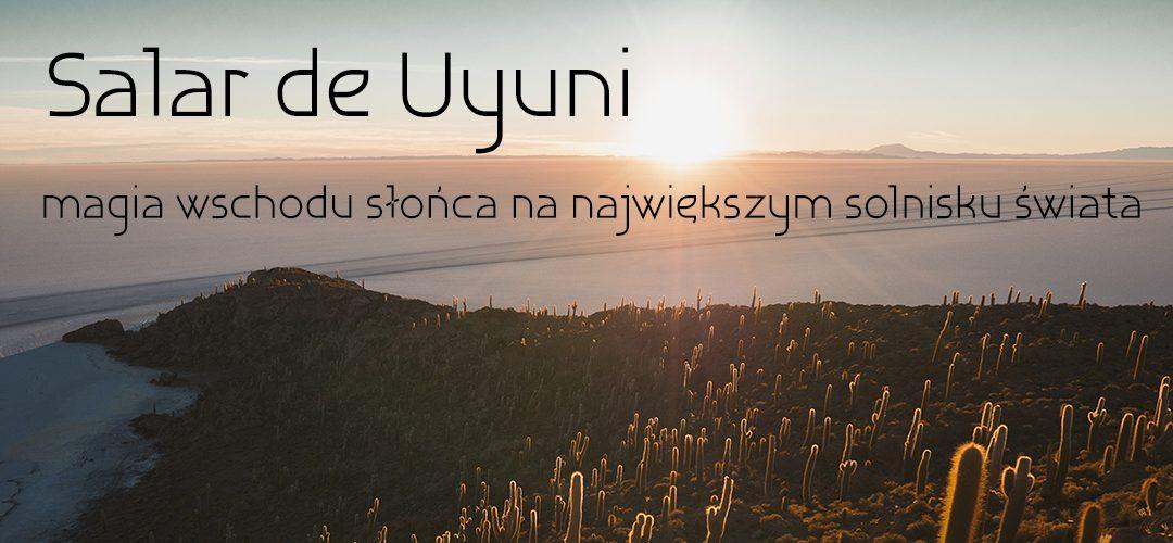 Salar de Uyuni – magia wschodu słońca na największym solnisku świata