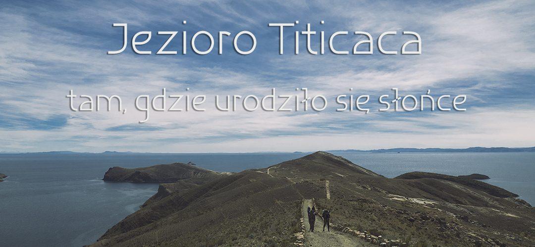 Jezioro Titicaca – tam, gdzie urodziło się słońce