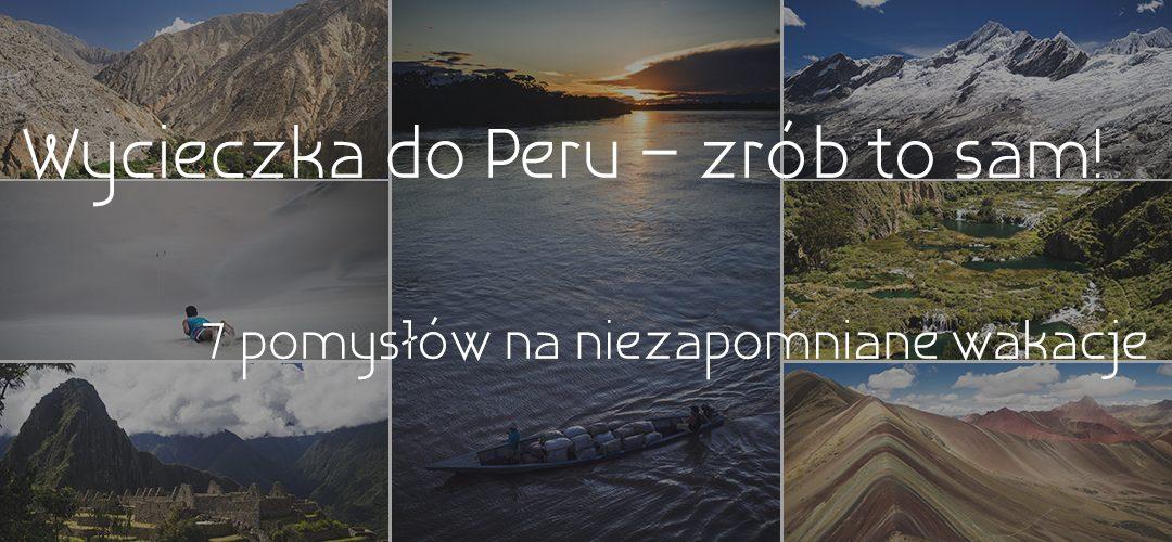 Wycieczka do Peru – zrób to sam! 7 pomysłów na niezapomniane wakacje