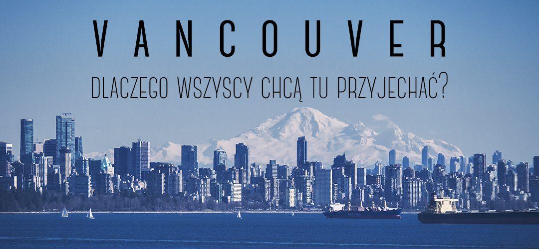 Vancouver, dlaczego wszyscy chcą tu przyjechać?