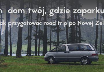 Tam dom twój, gdzie zaparkujesz. Jak przygotować road trip po Nowej Zelandii?