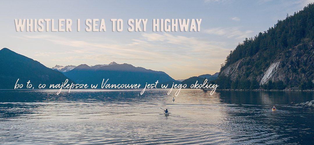 Whistler i Sea to Sky Highway. Bo to, co najlepsze w Vancouver jest w jego okolicy