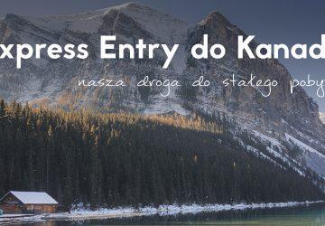 Express Entry do Kanady. Nasza droga do stałego pobytu